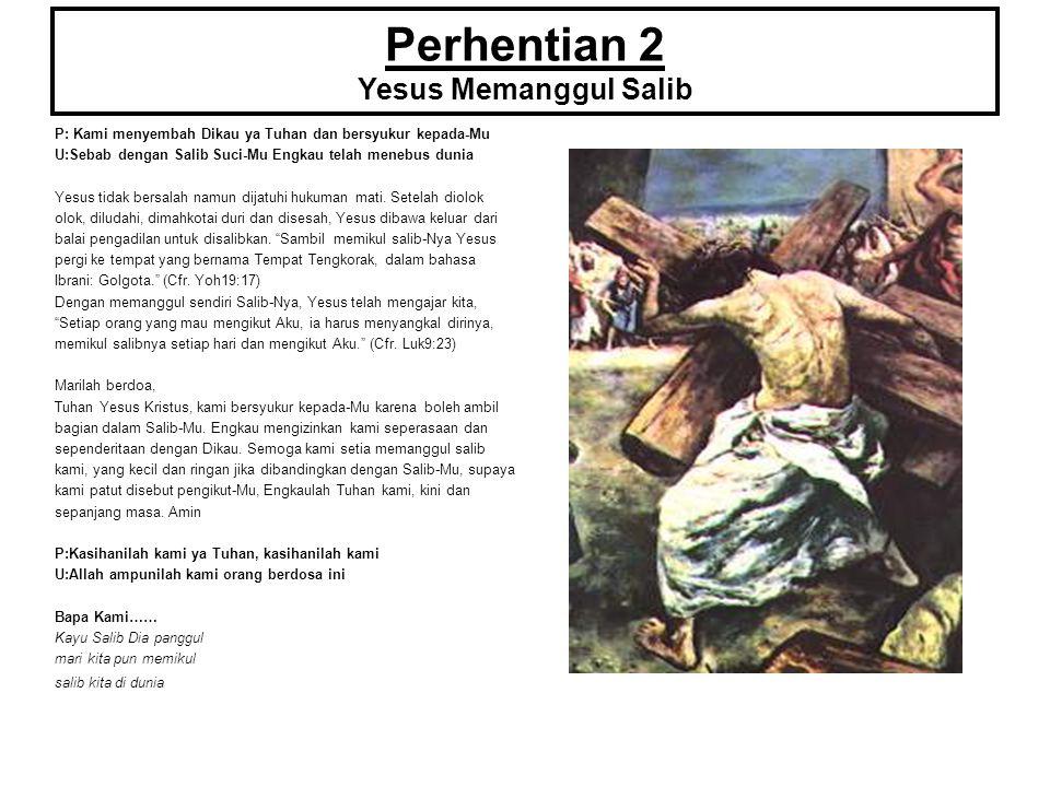 Perhentian 2 Yesus Memanggul Salib P: Kami menyembah Dikau ya Tuhan dan bersyukur kepada-Mu U:Sebab dengan Salib Suci-Mu Engkau telah menebus dunia Ye