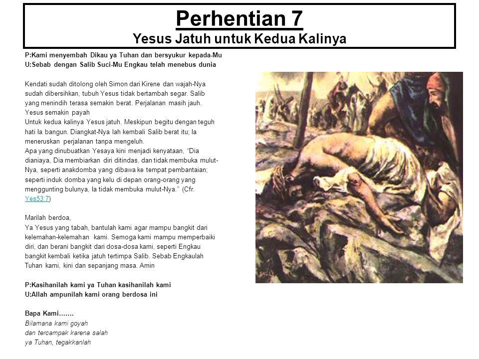 Perhentian 7 Yesus Jatuh untuk Kedua Kalinya P:Kami menyembah Dikau ya Tuhan dan bersyukur kepada-Mu U:Sebab dengan Salib Suci-Mu Engkau telah menebus