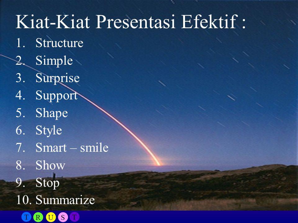 T RUS T Kiat-Kiat Presentasi Efektif : 1.Structure 2.Simple 3.Surprise 4.Support 5.Shape 6.Style 7.Smart – smile 8.Show 9.Stop 10.Summarize
