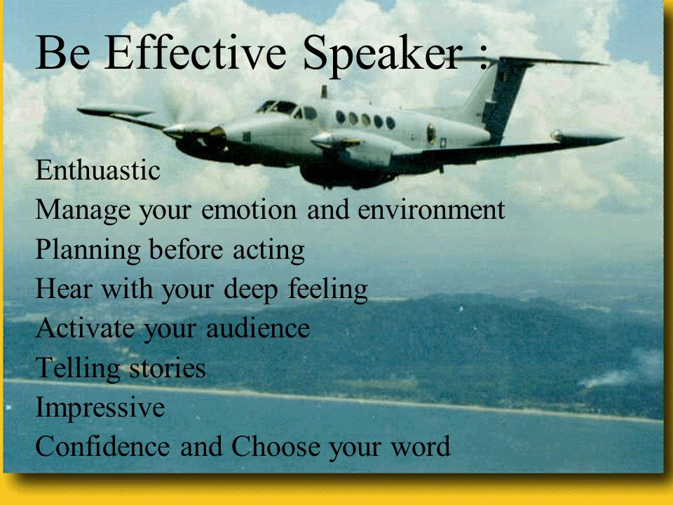 T RUS T Be Effective Speaker : Enthuastic Manage your emotion and environment Planning before acting Hear with your deep feeling Activate your audience Telling stories Impressive Confidence and Choose your word
