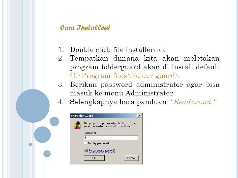 Cara Installasi 1.Double click file installernya 2.Tempatkan dimana kita akan meletakan program folderguard akan di install default C:\Program files\Folder guard\ 3.Berikan password administrator agar bisa masuk ke menu Administrator 4.Selengkapnya baca panduan Readme.txt