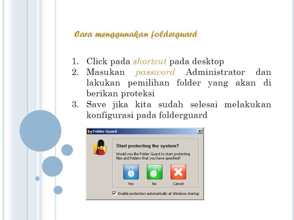 Cara menggunakan folderguard 1.Click pada s hortcut pada desktop 2.Masukan p assword Administrator dan lakukan pemilihan folder yang akan di berikan proteksi 3.Save jika kita sudah selesai melakukan konfigurasi pada folderguard
