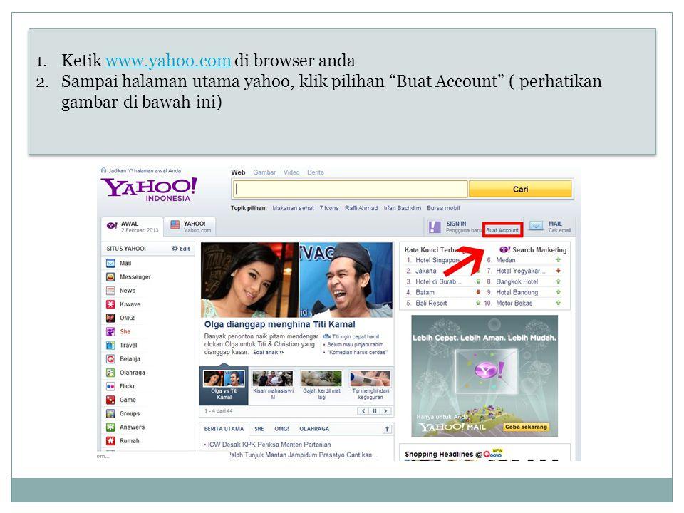 "1.Ketik www.yahoo.com di browser andawww.yahoo.com 2.Sampai halaman utama yahoo, klik pilihan ""Buat Account"" ( perhatikan gambar di bawah ini) 1.Ketik"