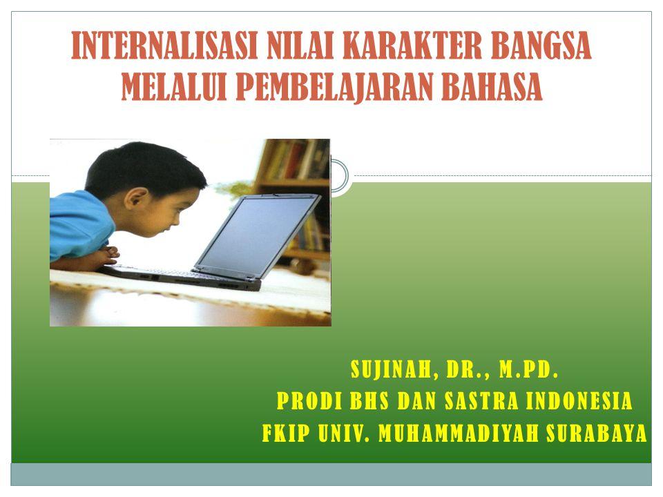 SUJINAH, DR., M.PD. PRODI BHS DAN SASTRA INDONESIA FKIP UNIV. MUHAMMADIYAH SURABAYA INTERNALISASI NILAI KARAKTER BANGSA MELALUI PEMBELAJARAN BAHASA