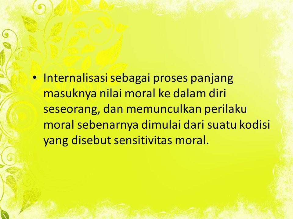 Internalisasi sebagai proses panjang masuknya nilai moral ke dalam diri seseorang, dan memunculkan perilaku moral sebenarnya dimulai dari suatu kodisi