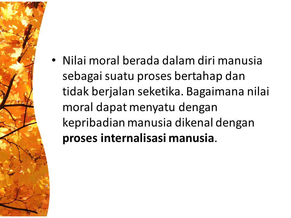 Nilai moral berada dalam diri manusia sebagai suatu proses bertahap dan tidak berjalan seketika. Bagaimana nilai moral dapat menyatu dengan kepribadia