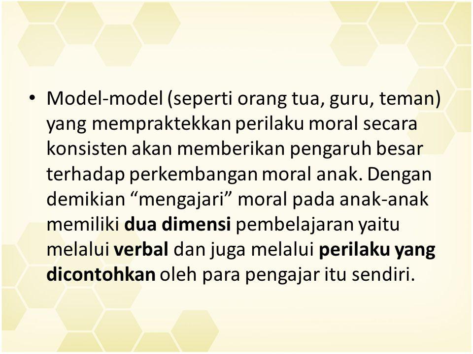 Model-model (seperti orang tua, guru, teman) yang mempraktekkan perilaku moral secara konsisten akan memberikan pengaruh besar terhadap perkembangan m