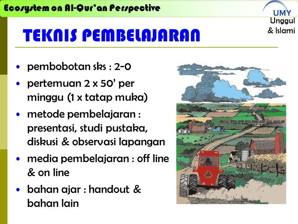 Ecosystem on Al-Qur'an Perspective Unggul & Islami TEKNIS PEMBELAJARAN pembobotan sks : 2-0 pertemuan 2 x 50' per minggu (1 x tatap muka) metode pembelajaran : presentasi, studi pustaka, diskusi & observasi lapangan media pembelajaran : off line & on line bahan ajar : handout & bahan lain