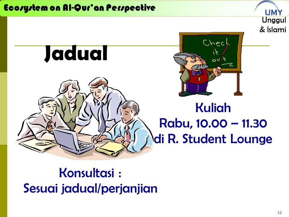 Ecosystem on Al-Qur'an Perspective Unggul & Islami 12 Jadual Kuliah Rabu, 10.00 – 11.30 di R. Student Lounge Konsultasi : Sesuai jadual/perjanjian