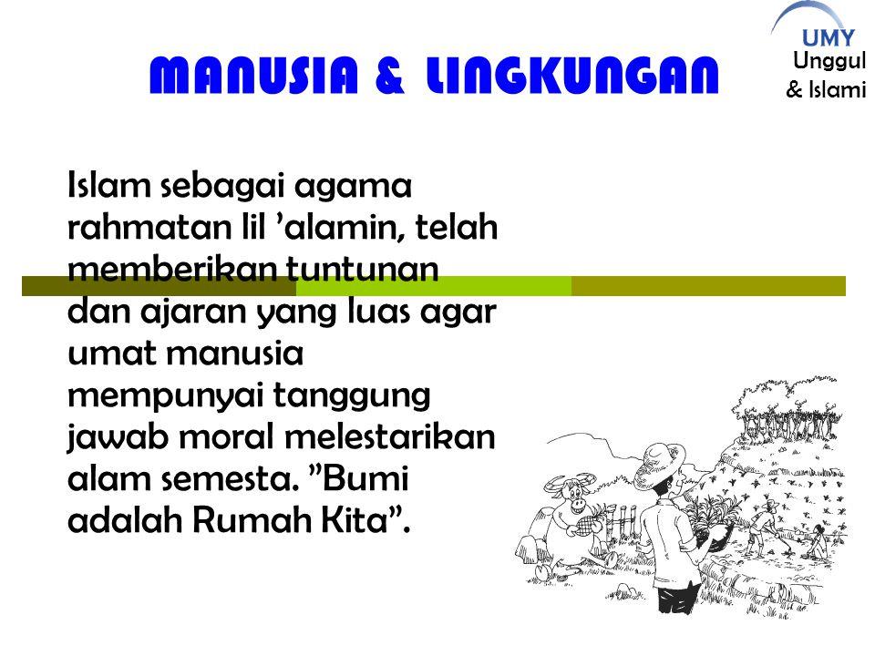 Unggul & Islami MANUSIA & LINGKUNGAN Islam sebagai agama rahmatan lil 'alamin, telah memberikan tuntunan dan ajaran yang luas agar umat manusia mempunyai tanggung jawab moral melestarikan alam semesta.