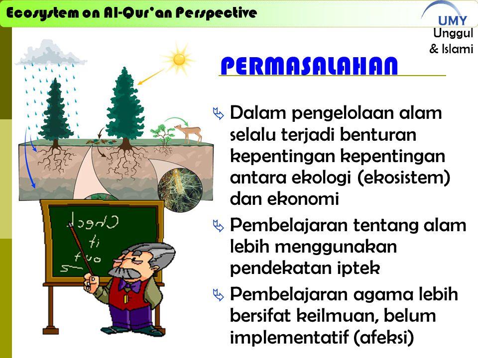 Ecosystem on Al-Qur'an Perspective Unggul & Islami PERMASALAHAN  Dalam pengelolaan alam selalu terjadi benturan kepentingan kepentingan antara ekologi (ekosistem) dan ekonomi  Pembelajaran tentang alam lebih menggunakan pendekatan iptek  Pembelajaran agama lebih bersifat keilmuan, belum implementatif (afeksi)