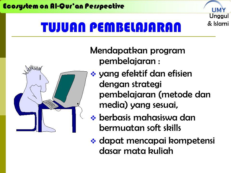 Ecosystem on Al-Qur'an Perspective Unggul & Islami TUJUAN PEMBELAJARAN Mendapatkan program pembelajaran :  yang efektif dan efisien dengan strategi pembelajaran (metode dan media) yang sesuai,  berbasis mahasiswa dan bermuatan soft skills  dapat mencapai kompetensi dasar mata kuliah