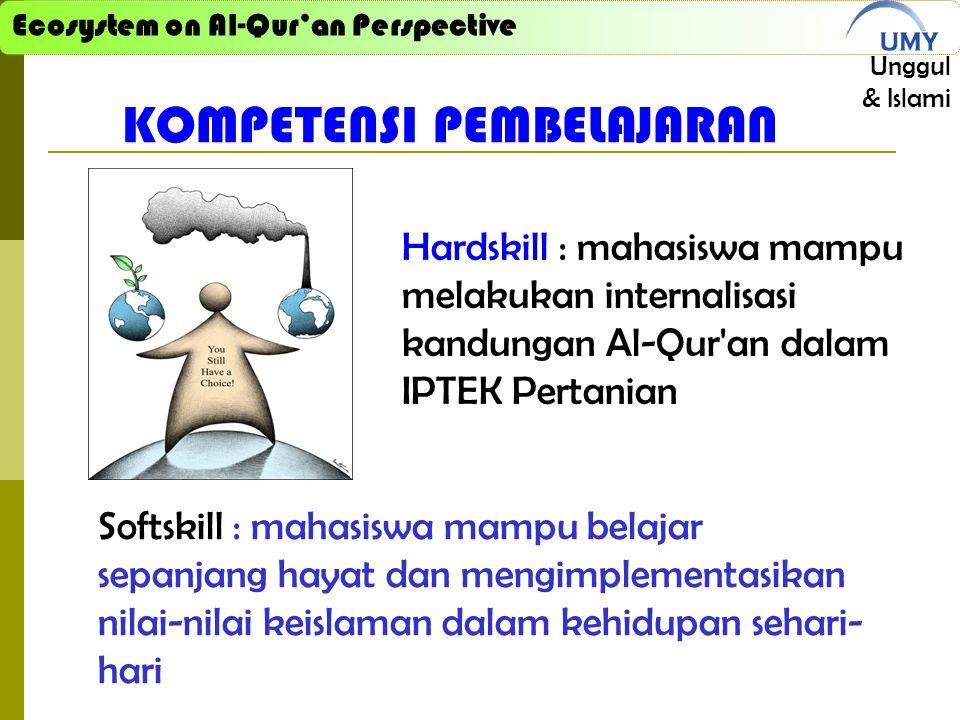 Ecosystem on Al-Qur'an Perspective Unggul & Islami KOMPETENSI PEMBELAJARAN Hardskill : mahasiswa mampu melakukan internalisasi kandungan Al-Qur an dalam IPTEK Pertanian Softskill : mahasiswa mampu belajar sepanjang hayat dan mengimplementasikan nilai-nilai keislaman dalam kehidupan sehari- hari
