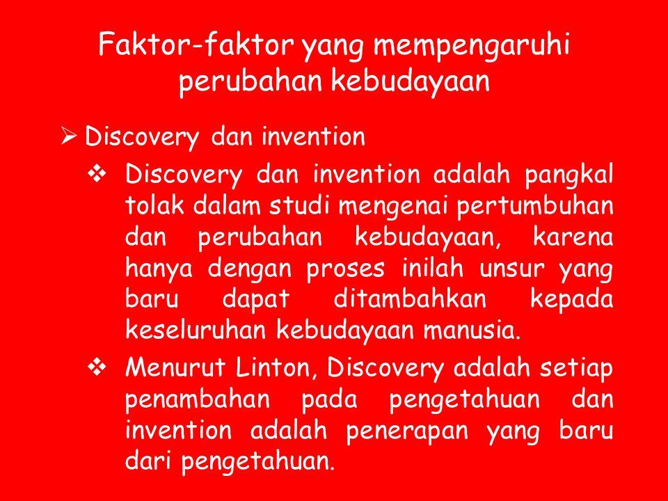 Faktor-faktor yang mempengaruhi perubahan kebudayaan  Discovery dan invention  Discovery dan invention adalah pangkal tolak dalam studi mengenai per