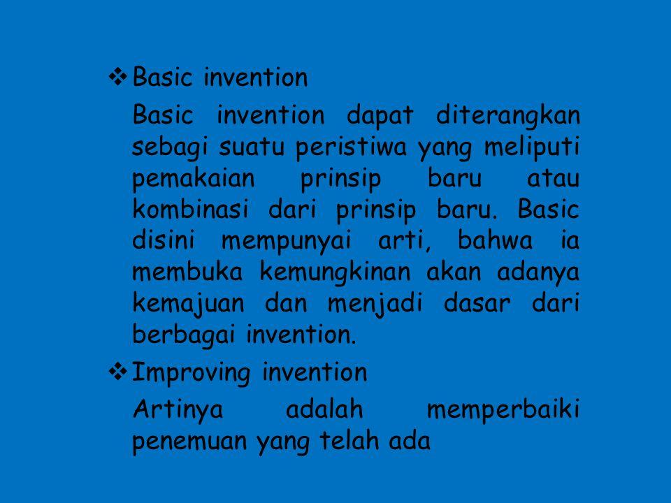  Basic invention Basic invention dapat diterangkan sebagi suatu peristiwa yang meliputi pemakaian prinsip baru atau kombinasi dari prinsip baru. Basi