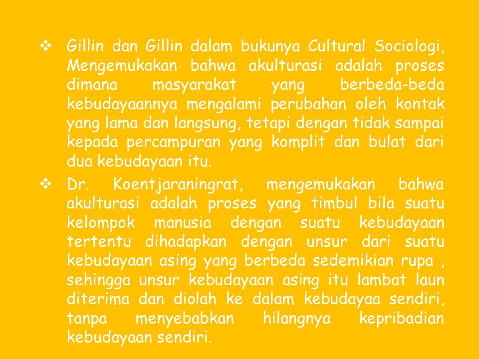  Gillin dan Gillin dalam bukunya Cultural Sociologi, Mengemukakan bahwa akulturasi adalah proses dimana masyarakat yang berbeda-beda kebudayaannya me