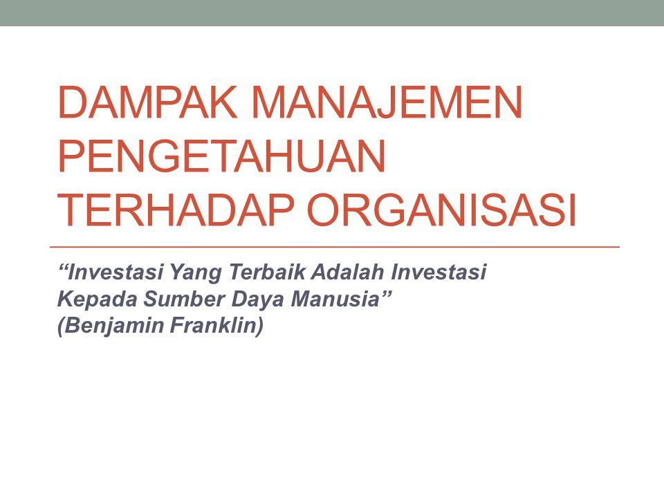 """DAMPAK MANAJEMEN PENGETAHUAN TERHADAP ORGANISASI """"Investasi Yang Terbaik Adalah Investasi Kepada Sumber Daya Manusia"""" (Benjamin Franklin)"""