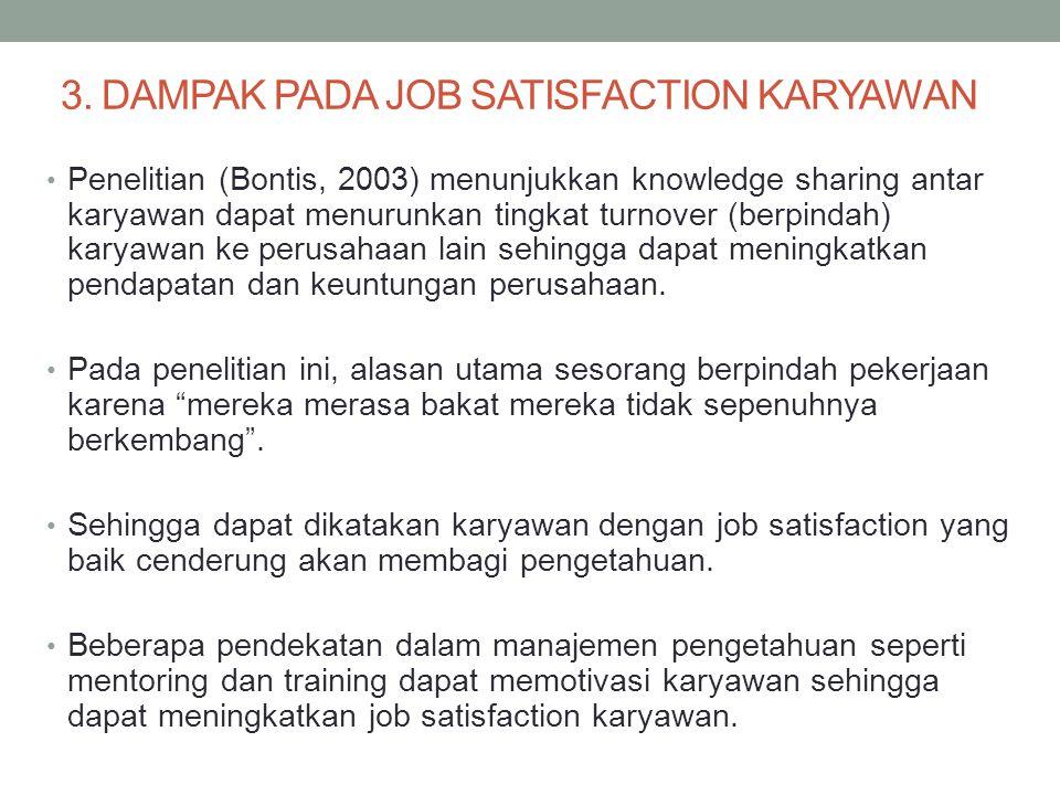 3. DAMPAK PADA JOB SATISFACTION KARYAWAN Penelitian (Bontis, 2003) menunjukkan knowledge sharing antar karyawan dapat menurunkan tingkat turnover (ber