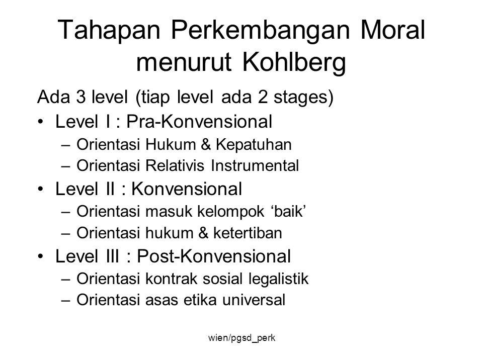 Tahapan Perkembangan Moral menurut Kohlberg Ada 3 level (tiap level ada 2 stages) Level I : Pra-Konvensional –Orientasi Hukum & Kepatuhan –Orientasi R