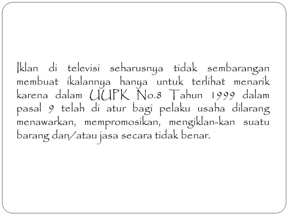 Iklan di televisi seharusnya tidak sembarangan membuat ikalannya hanya untuk terlihat menarik karena dalam UUPK No.8 Tahun 1999 dalam pasal 9 telah di