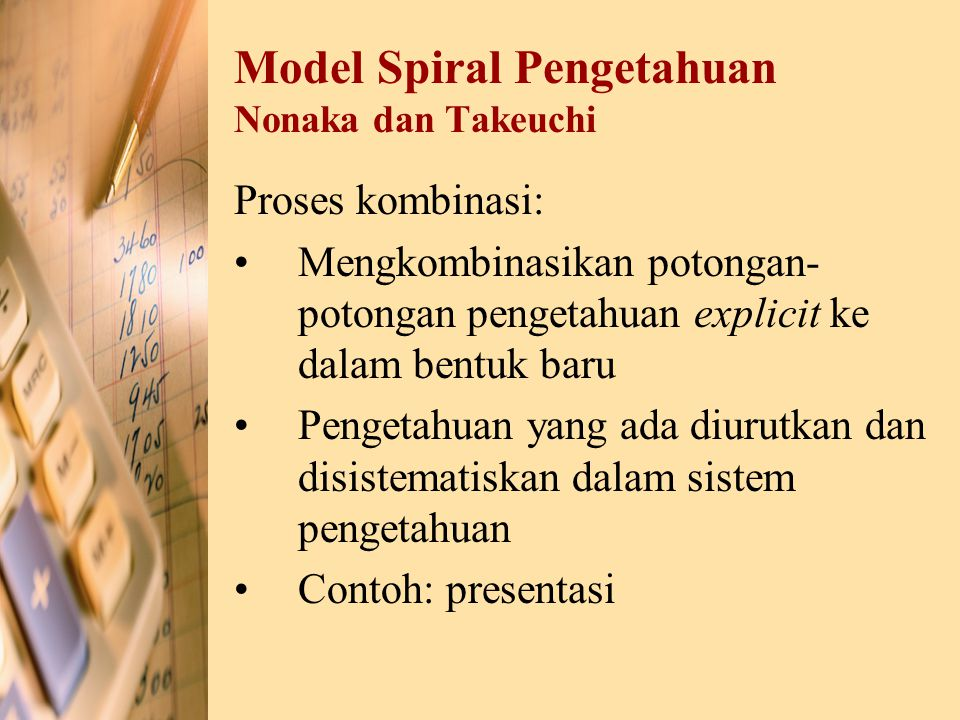 Model Spiral Pengetahuan Nonaka dan Takeuchi Proses kombinasi: Mengkombinasikan potongan- potongan pengetahuan explicit ke dalam bentuk baru Pengetahu
