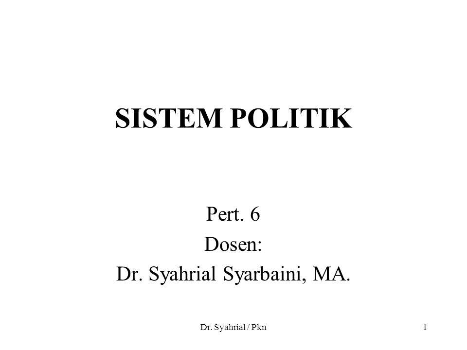 Dr. Syahrial / Pkn1 SISTEM POLITIK Pert. 6 Dosen: Dr. Syahrial Syarbaini, MA.
