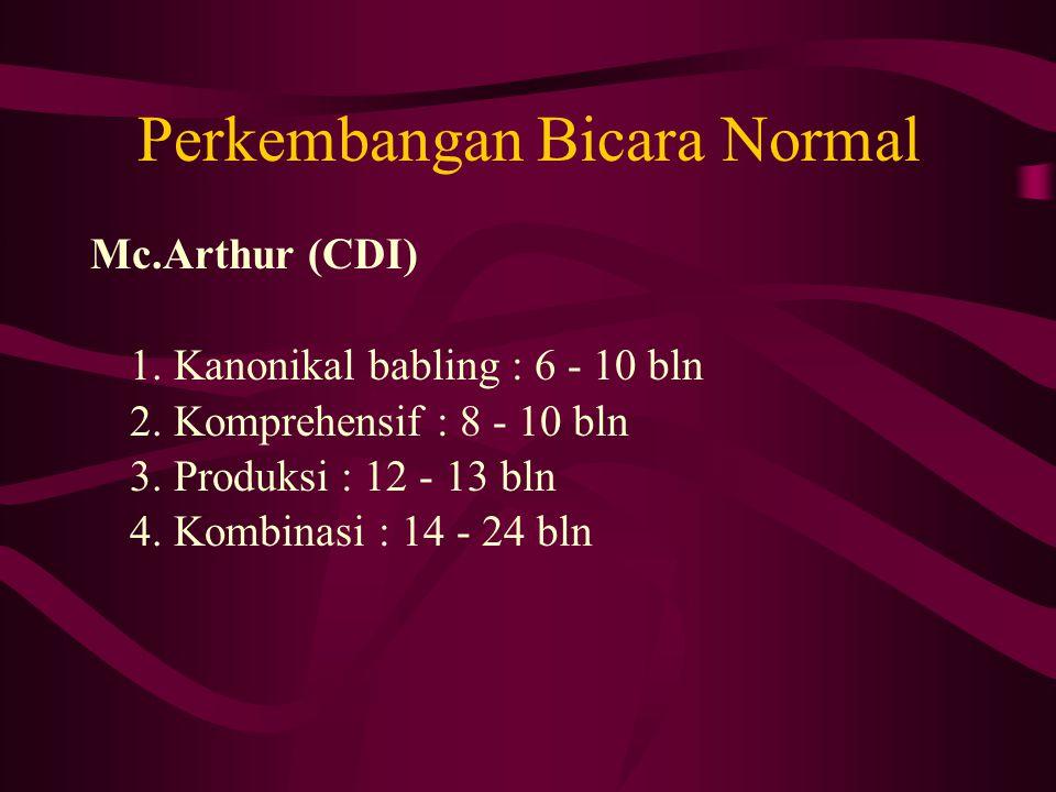 Perkembangan Bicara Normal Mc.Arthur (CDI) 1. Kanonikal babling : 6 - 10 bln 2. Komprehensif : 8 - 10 bln 3. Produksi : 12 - 13 bln 4. Kombinasi : 14