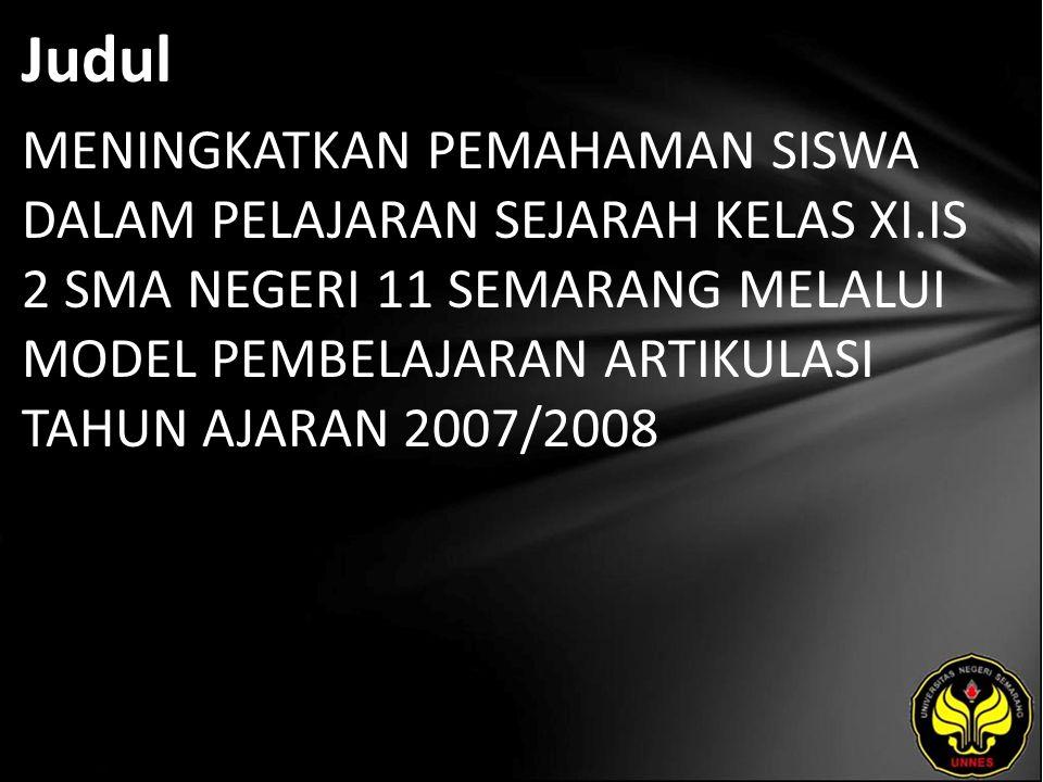 Judul MENINGKATKAN PEMAHAMAN SISWA DALAM PELAJARAN SEJARAH KELAS XI.IS 2 SMA NEGERI 11 SEMARANG MELALUI MODEL PEMBELAJARAN ARTIKULASI TAHUN AJARAN 2007/2008
