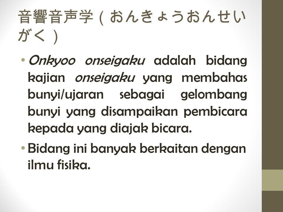 音響音声学(おんきょうおんせい がく) Onkyoo onseigaku adalah bidang kajian onseigaku yang membahas bunyi/ujaran sebagai gelombang bunyi yang disampaikan pembicara kepa