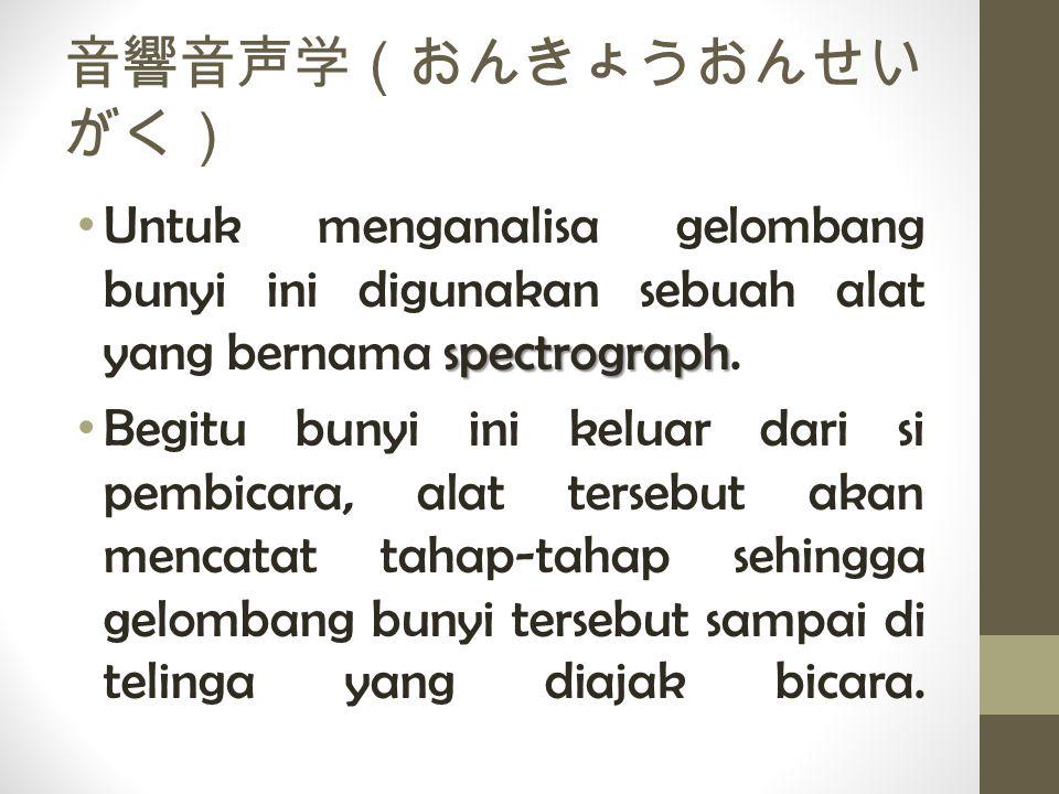 音響音声学(おんきょうおんせい がく) spectrograph Untuk menganalisa gelombang bunyi ini digunakan sebuah alat yang bernama spectrograph. Begitu bunyi ini keluar dari s