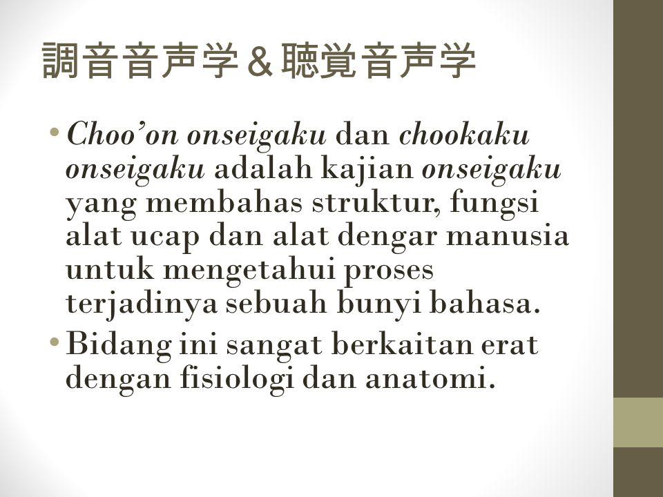 調音音声学&聴覚音声学 Choo'on onseigaku dan chookaku onseigaku adalah kajian onseigaku yang membahas struktur, fungsi alat ucap dan alat dengar manusia untuk me
