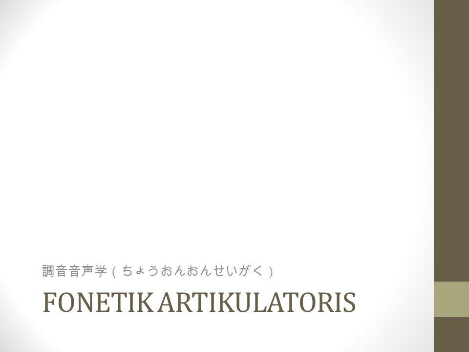 FONETIK ARTIKULATORIS 調音音声学(ちょうおんおんせいがく)