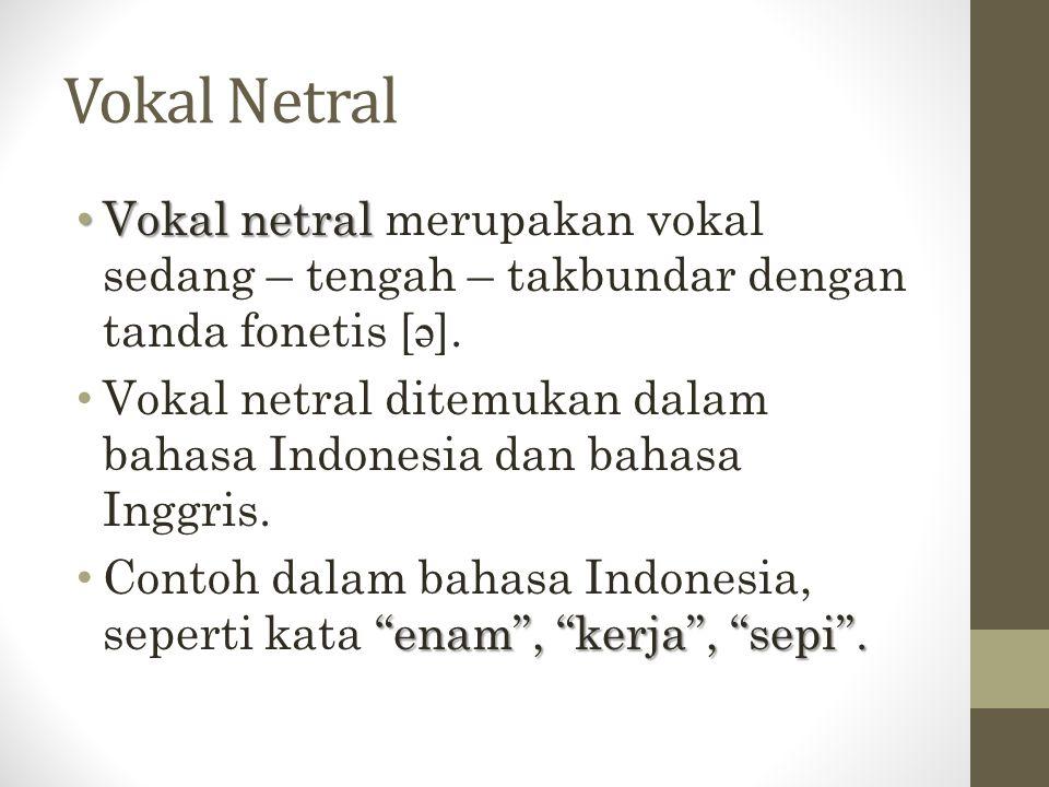Vokal Netral Vokal netral Vokal netral merupakan vokal sedang – tengah – takbundar dengan tanda fonetis [ ə ]. Vokal netral ditemukan dalam bahasa Ind