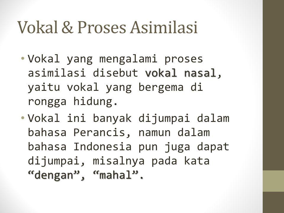 """Vokal & Proses Asimilasi vokal nasal Vokal yang mengalami proses asimilasi disebut vokal nasal, yaitu vokal yang bergema di rongga hidung. """"dengan"""", """""""