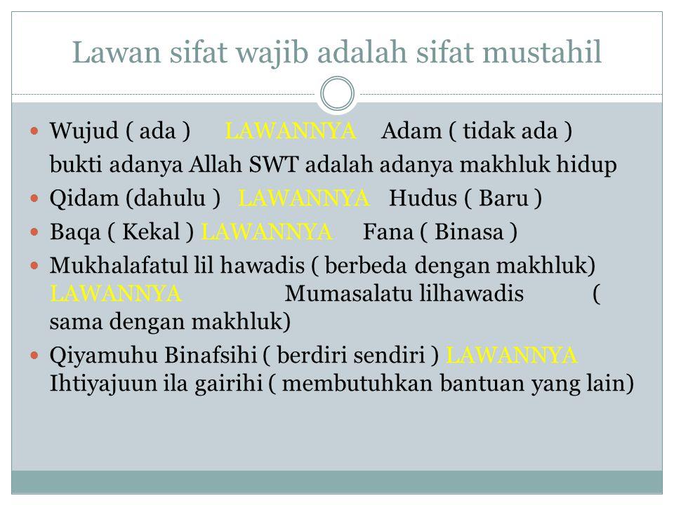 Lawan sifat wajib adalah sifat mustahil Wujud ( ada ) LAWANNYA Adam ( tidak ada ) bukti adanya Allah SWT adalah adanya makhluk hidup Qidam (dahulu ) LAWANNYA Hudus ( Baru ) Baqa ( Kekal ) LAWANNYA Fana ( Binasa ) Mukhalafatul lil hawadis ( berbeda dengan makhluk) LAWANNYA Mumasalatu lilhawadis ( sama dengan makhluk) Qiyamuhu Binafsihi ( berdiri sendiri ) LAWANNYA Ihtiyajuun ila gairihi ( membutuhkan bantuan yang lain)