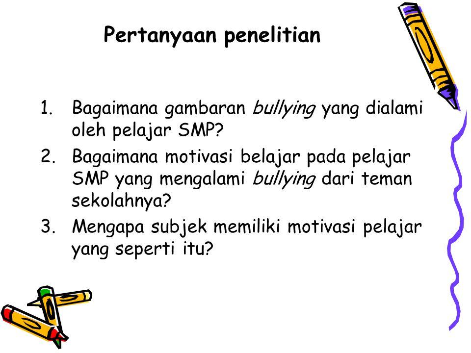 Pertanyaan penelitian 1.Bagaimana gambaran bullying yang dialami oleh pelajar SMP? 2.Bagaimana motivasi belajar pada pelajar SMP yang mengalami bullyi