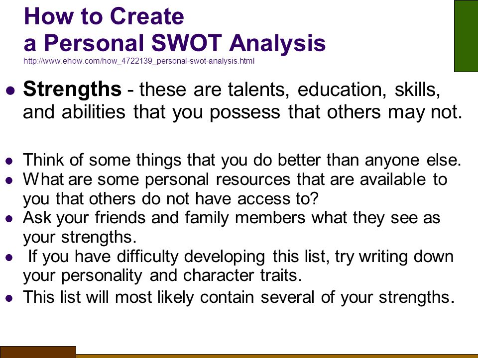 How to Create a Personal SWOT Analysis http://www.ehow.com/how_4722139_personal-swot-analysis.html Strengths - these are talents, education, skills, and abilities that you possess that others may not.
