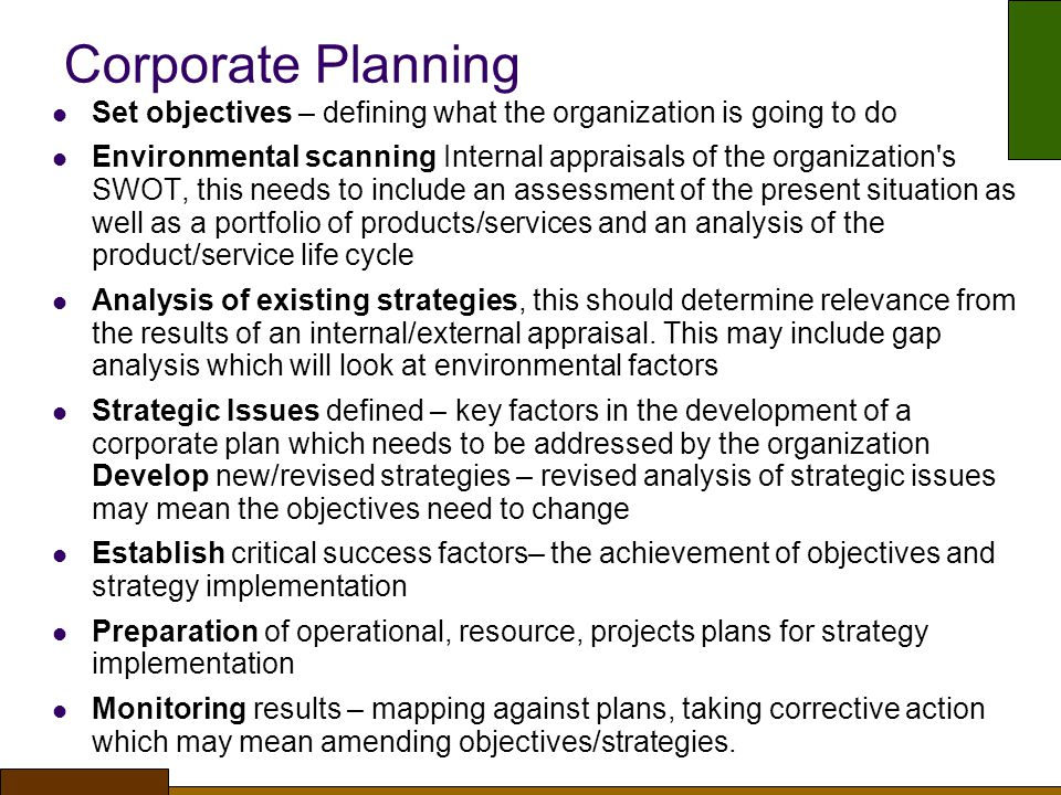 Corporate Planning Set objectives – defining what the organization is going to do Environmental scanning Internal appraisals of the organization s SWOT, this needs to include an assessment of the present situation as well as a portfolio of products/services and an analysis of the product/service life cycle Analysis of existing strategies, this should determine relevance from the results of an internal/external appraisal.