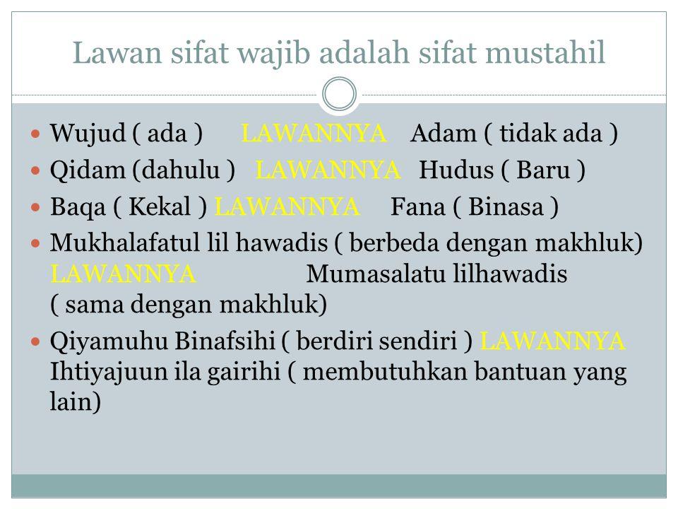Lawan sifat wajib adalah sifat mustahil Wujud ( ada ) LAWANNYA Adam ( tidak ada ) Qidam (dahulu ) LAWANNYA Hudus ( Baru ) Baqa ( Kekal ) LAWANNYA Fana ( Binasa ) Mukhalafatul lil hawadis ( berbeda dengan makhluk) LAWANNYA Mumasalatu lilhawadis ( sama dengan makhluk) Qiyamuhu Binafsihi ( berdiri sendiri ) LAWANNYA Ihtiyajuun ila gairihi ( membutuhkan bantuan yang lain)