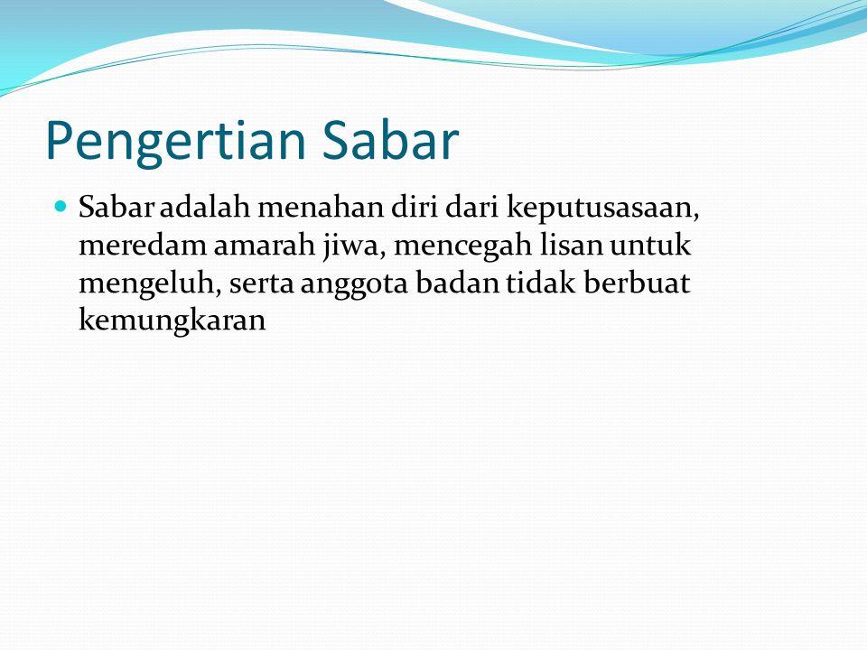 Pengertian Sabar Sabar adalah menahan diri dari keputusasaan, meredam amarah jiwa, mencegah lisan untuk mengeluh, serta anggota badan tidak berbuat kemungkaran