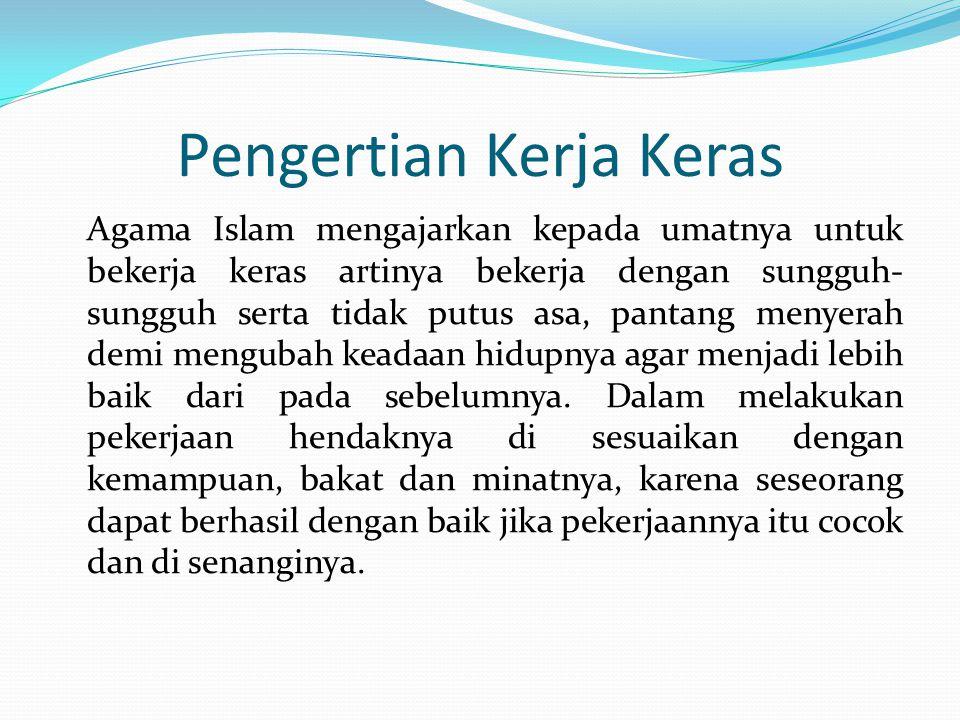 Pengertian Kerja Keras Agama Islam mengajarkan kepada umatnya untuk bekerja keras artinya bekerja dengan sungguh- sungguh serta tidak putus asa, pantang menyerah demi mengubah keadaan hidupnya agar menjadi lebih baik dari pada sebelumnya.