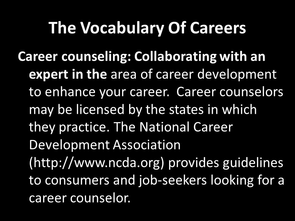 The Vocabulary Of Careers Career counseling: Collaborating with an expert in the area of career development to enhance your career. Career counselors