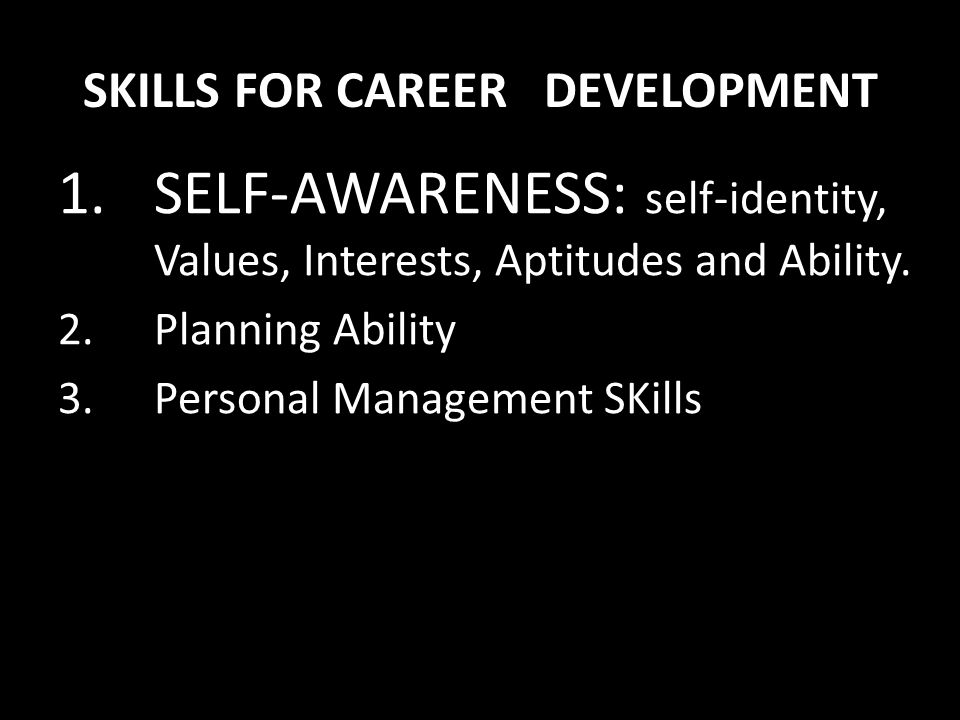 SKILLS FOR CAREER DEVELOPMENT 1.SELF-AWARENESS: self-identity, Values, Interests, Aptitudes and Ability. 2.Planning Ability 3.Personal Management SKil