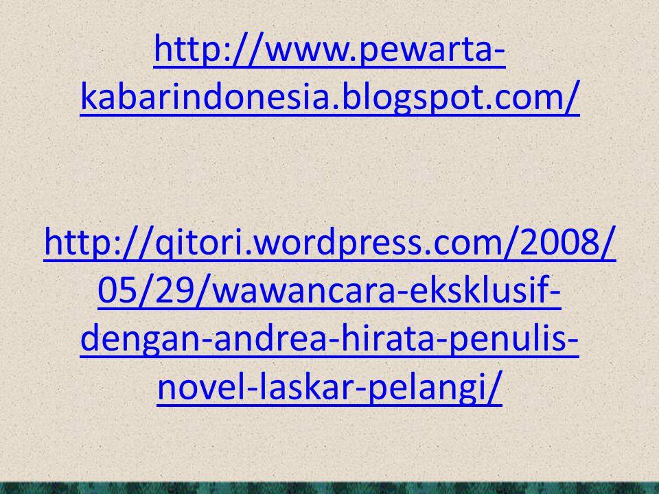 http://www.pewarta- kabarindonesia.blogspot.com/ http://www.pewarta- kabarindonesia.blogspot.com/ http://qitori.wordpress.com/2008/ 05/29/wawancara-eksklusif- dengan-andrea-hirata-penulis- novel-laskar-pelangi/ http://qitori.wordpress.com/2008/ 05/29/wawancara-eksklusif- dengan-andrea-hirata-penulis- novel-laskar-pelangi/