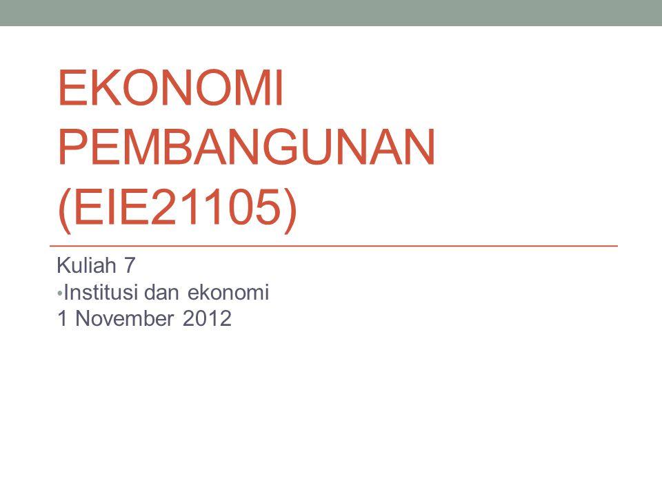 EKONOMI PEMBANGUNAN (EIE21105) Kuliah 7 Institusi dan ekonomi 1 November 2012