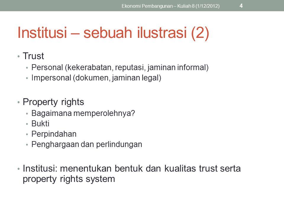 4 Institusi – sebuah ilustrasi (2) Trust Personal (kekerabatan, reputasi, jaminan informal) Impersonal (dokumen, jaminan legal) Property rights Bagaimana memperolehnya.