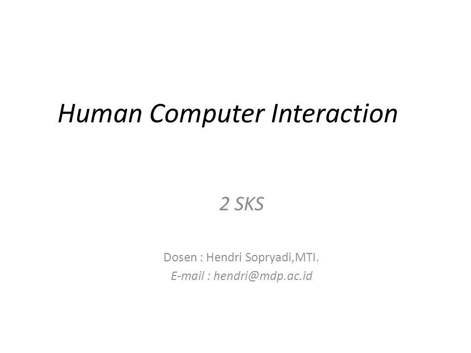 Human Computer Interaction 2 SKS Dosen : Hendri Sopryadi,MTI. E-mail : hendri@mdp.ac.id