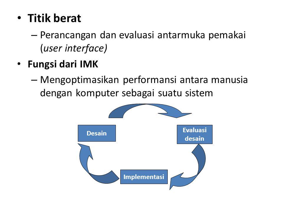 Titik berat – Perancangan dan evaluasi antarmuka pemakai (user interface) Fungsi dari IMK – Mengoptimasikan performansi antara manusia dengan komputer sebagai suatu sistem Desain Evaluasi desain Implementasi