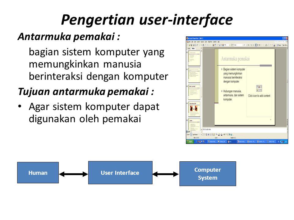 Pengertian user-interface Antarmuka pemakai : bagian sistem komputer yang memungkinkan manusia berinteraksi dengan komputer Tujuan antarmuka pemakai : Agar sistem komputer dapat digunakan oleh pemakai Human User Interface Computer System