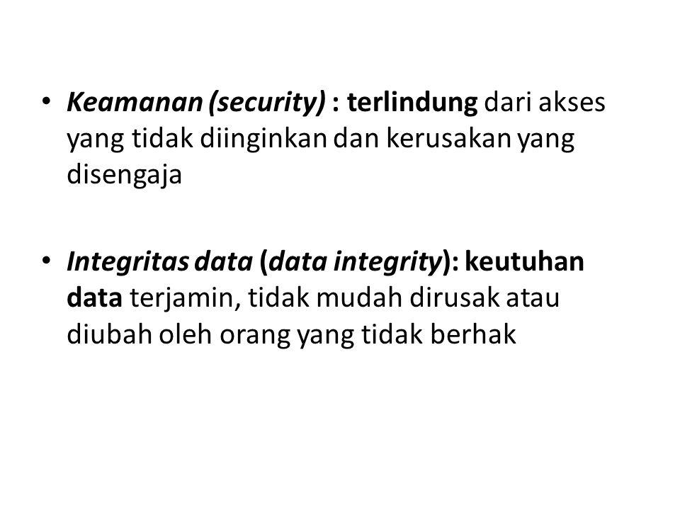 Keamanan (security) : terlindung dari akses yang tidak diinginkan dan kerusakan yang disengaja Integritas data (data integrity): keutuhan data terjamin, tidak mudah dirusak atau diubah oleh orang yang tidak berhak